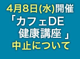 4月8日(水)開催「カフェDE健康講座」中止について