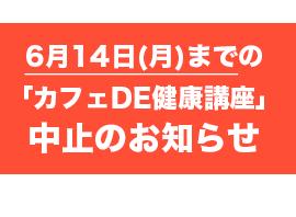 6月14日(月)までの「カフェDE健康講座」中止のお知らせ