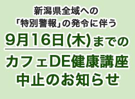 新潟県全域への「特別警報」の発令に伴う9月16日(木)までのカフェDE健康講座中止のお知らせ